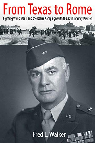 From Texas to Rome: Fighting World War II and the Italian Campaign with the 36th Infantry Division Fred L. Walker