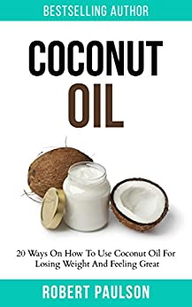 Coconut Oil: 20 Ways On How To Use Coconut Oil For Losing Weight And Feeling Great: FREE BONUS LOW CARB EBOOK! (Essential Oils,Beauty,Cleanse,Conquer Cravings) by [Paulson, Robert]
