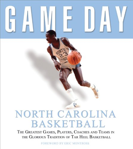 Game Day: North Carolina Basketball: The Greatest Games, Players, Coaches and Teams in the Glorious Tradition of Tar Heel Basketball