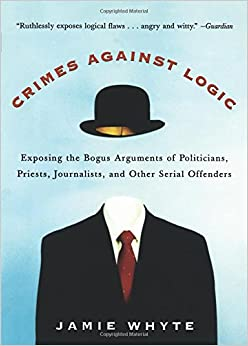 Jamie Whyte - Crimes Against Logic: Exposing The Bogus Arguments Of Politicians, Priests, Journalists, And Other Serial Offenders