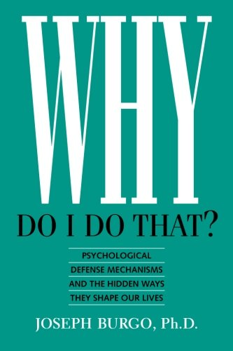 Why Do I Do That?: Psychological Defense Mechanisms and the Hidden Ways They Shape Our