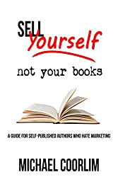 Sell Yourself, Not Your Books: A Guide for Self-Published Authors Who Hate Marketing