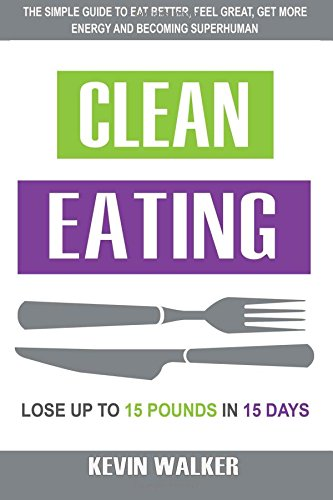 Clean Eating: The Simple Guide To Eat Better, Feel Great, Get More Energy And Be ebook