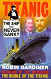 Titanic: The Ship That Never Sank: Written by Robin Gardiner, 1998 Edition, (1st ed) Publisher: Ian Allan Publishing [Hardcover]