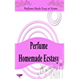 Perfume Homemade Ecstasy: Perfume Made Easy at Home - Over 50 Homemade Perfume Recipes with Essential Oils