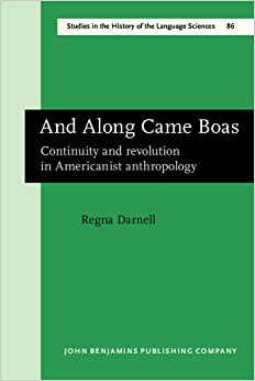 And Along Came Boas: Continuity and revolution in Americanist anthropology (Studies in the History of the Language Sciences)