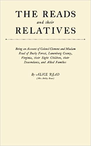 The Reads and Their Relatives; Being an Account of Colonel Clement and Madam Read of Bushy Forest, Lunenburg County, Virginia, Their Eight Children, Their Descendants, and Allied Families