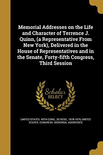 Memorial Addresses on the Life and Character of Terrence J. Quinn, (a Representative from New York), Delivered in the House of Representatives and in the Senate, Forty-Fifth Congress, Third - 45th And 5th Nyc