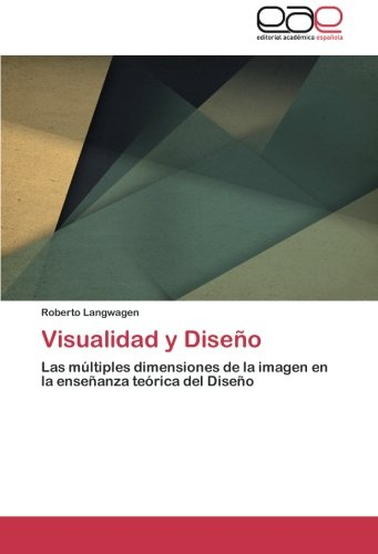 Visualidad y Diseño: Las multiples dimensiones de la imagen en la enseñanza teorica del Diseño (Spanish Edition) [Roberto Langwagen] (Tapa Blanda)
