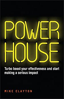 Powerhouse: Turbo boost your effectiveness and start making a serious impact by [Clayton, Mike]
