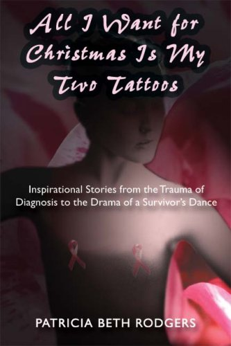 Download All I Want for Christmas Is My Two Tattoos: Inspirational Stories from the Trauma of Diagnosis to the Drama of a Survivor's Dance ebook