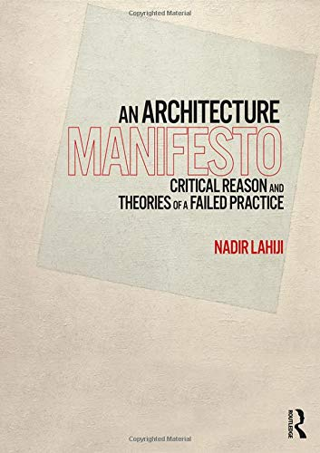 An Architecture Manifesto  Critical Reason And Theories Of A Failed Practice