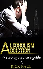 Alcoholism addiction : A step by step cure guide: (Alcohol addiction, abuse, alcoholic, alcoholism recovery, rehab, overcome, alcohol recovery)