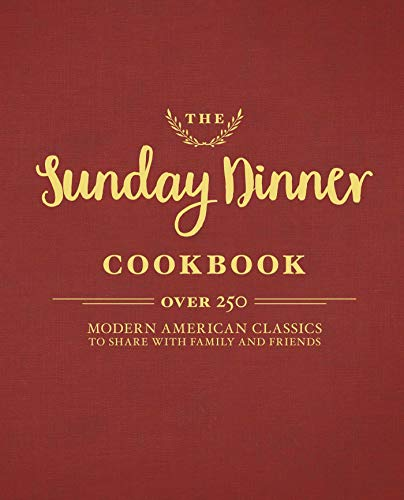 The Sunday Dinner Cookbook: Over 250 Modern American Classics to Share with...