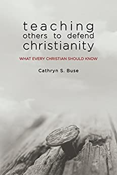 Teaching Others to Defend Christianity: What Every Christian Should Know by [Buse, Cathryn S.]