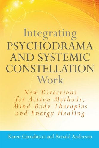 Integrating Psychodrama and Systemic Constellation Work: New Directions for Action Methods, Mind-Body Therapies and Ener