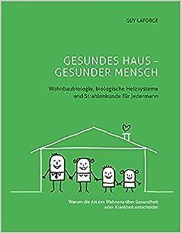 GESUNDES HAUS   GESUNDER MENSCH: Wohnbaubiologie, Biologische Heizsysteme  Und Strahlenkunde Für Jedermann: Amazon.de: Guy Laforge: Bücher