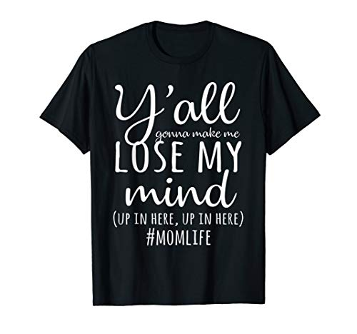 Y'all Gonna Make Me Lose My Mind T-Shirt Mom Life Gifts (Yall Gonna Make Me Lose My Mind Shirt)