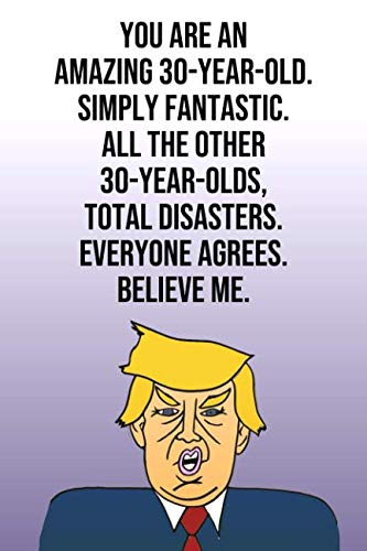 You Are An Amazing 30-Year-Old Simply Fantastic All the Other 30-Year-Olds Total Disasters Everyone Agrees Believe Me: Donald Trump 110-Page Blank ... Birthday Gag Gift Idea Better Than A Card