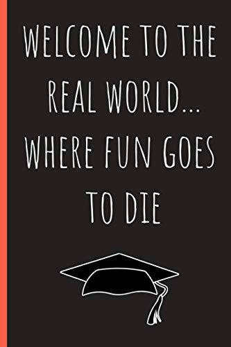 Welcome to the real world...Where fun goes to die: Funny Notebook, blank lined journal, Perfect Graduation Gift, Great alternative to a card (The Business Welcome To The Real World)