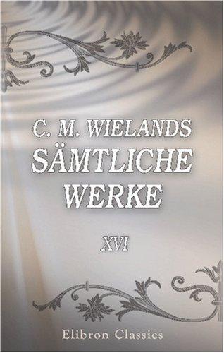 C. M. Wielands sämtliche Werke: Band XVI. Cyrus; Araspes und Panthea