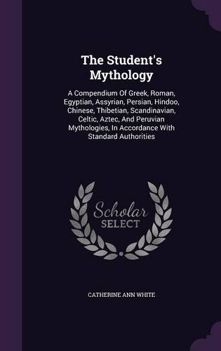 The Student's Mythology: A Compendium Of Greek, Roman, Egyptian, Assyrian, Persian, Hindoo, Chinese, Thibetian, Scandinavian, Celtic, Aztec, And ... In Accordance With Standard Authorities