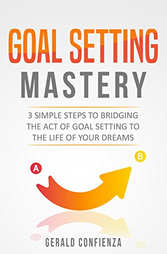 Goal Setting: Goal Setting Mastery: 3 Simple Steps to Bridging the Act of Goal Setting to the Life of Your Dreams (Peak Performance, Productivity, Stop Procrastinating, Success Principles)