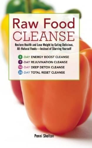 Raw Food Cleanse: Restore Health and Lose Weight by Eating Delicious, All-Natural Foods — Instead of Starving Yourself
