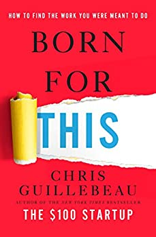 Born for This: How to Find the Work You Were Meant to Do by [Guillebeau, Chris]