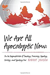 We Are All Apocalyptic Now: On the Responsibilities of Teaching, Preaching, Reporting, Writing, and Speaking Out