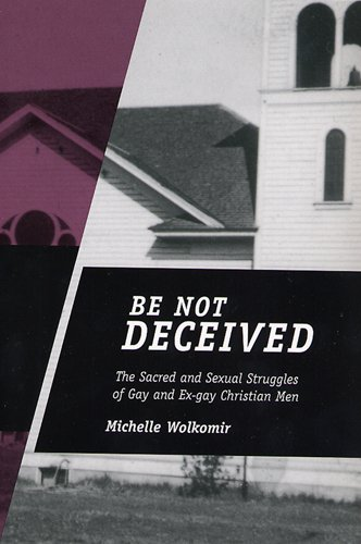 Be Not Deceived: The Sacred and Sexual Struggles of Gay and Ex-Gay Christian Men