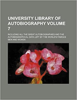 University library of autobiography Volume 7: including all the great autobiographies and the autobiographical data left by the world's famous men and women
