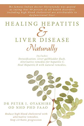 Healing Hepatitis and Liver Disease Naturally: Detoxification. Liver gall bladder flush & Cleanse. Cure Hepatitis C and Hepatitis B. Lower blood cholesterol and stop cirrhosis (Best Medicine For Hepatitis B)