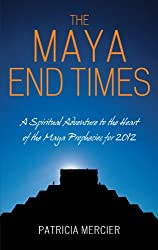 The Maya End Times: A Spiritual Adventure to the Heart of the Maya Prophecies for 2012