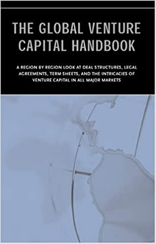 The Global Venture Capital Handbook  An International Look at Deal Structure, Legal Agreements, Term Sheets, and the Intricacies of VC in All Major Markets