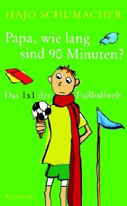 Papa, wie lang sind 90 Minuten?: Das 1 x 1 der Fußballwelt