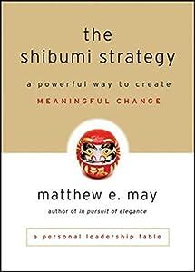 The Shibumi Strategy: A Powerful Way to Create Meaningful Change by Matthew E. May (2010-11-16)