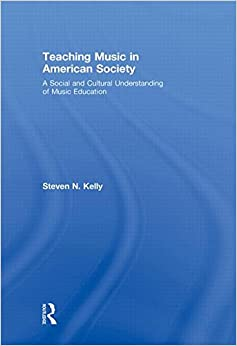 Teaching Music in American Society: A Social and Cultural Understanding of Music Education: A Social and Cultural Understanding of Teaching Music