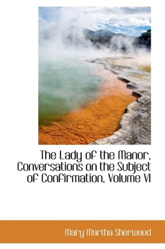 Read Online The Lady of the Manor, Conversations on the Subject of Confirmation, Volume VI ebook