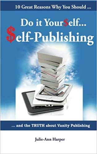 Do it yourself self publishing 10 reasons to self publish the do it yourself self publishing 10 reasons to self publish the truth about vanity publishing ms julie ann harper 9781921883088 amazon books solutioingenieria Images