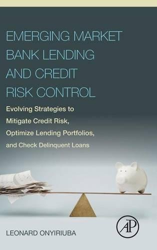 Emerging Market Bank Lending And Credit Risk Control  Evolving Strategies To Mitigate Credit Risk  Optimize Lending Portfolios  And Check Delinquent Loans