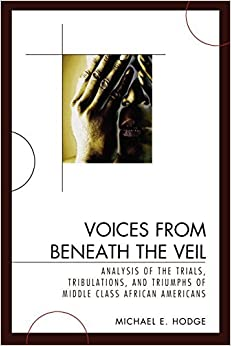 Voices from Beneath the Veil: Analysis of the Trials, Tribulations, and Triumphs of Middle Class African Americans by Michael E. Hodge (2009-04-16)