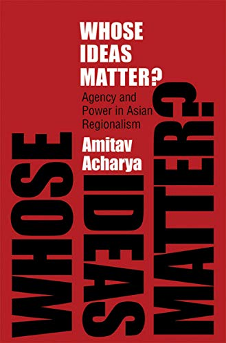 Whose Ideas Matter?: Agency and Power in Asian Regionalism (Cornell Studies in Political Economy)