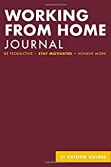 Working From Home Journal: Be Productive, Stay Motivated, Achieve More. Create Your Ultimate Work From Home Diary/Journal/Guidebook To WFH More Productively Paperback