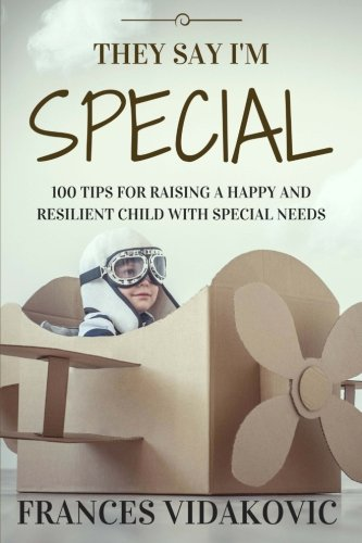 They Say I'm Special: 100 Tips For Raising A Happy and Resilient Child With Special Needs by Frances Vidakovic.pdf