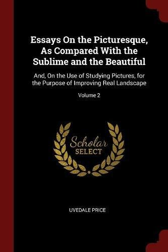 Download Essays On the Picturesque, As Compared With the Sublime and the Beautiful: And, On the Use of Studying Pictures, for the Purpose of Improving Real Landscape; Volume 2 PDF