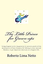 The Little Prince for Grown-ups: Using Jungian active imagination to uncover pearls of the masterpiece of Saint-Exupery Or Talking to your internal ... get important shortcuts to a happier life.: 1