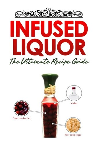 Infused Liquor: The Ultimate Recipe Guide: Over Delicious & 30 Best Selling Recipes ebook