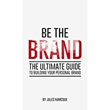 Be The Brand: The Ultimate Guide to Building Your Personal Brand
