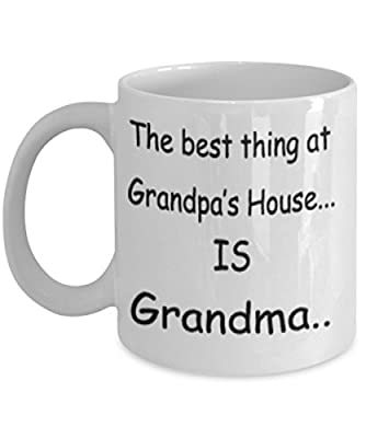 The Best Thing At Grandpa's House Is Grandma Mug White Unique Birthday, Special Or Funny Occasion Gift. Best 11 Oz Ceramic Novelty Cup for Coffee, Tea Or Toddy